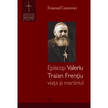 Episcop Valeriu Traian Frențiu - viața și martiriul