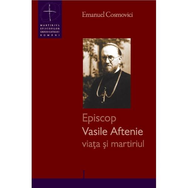 Episcop Vasile Aftenie – viaţa şi martiriul
