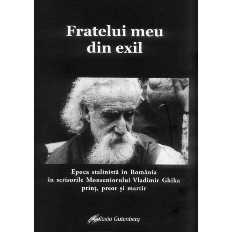 Fratelui meu din exil. Epoca Stalinistă în România în scrisorile Monseniorului Vladimir Ghika - prinţ, preot şi martir